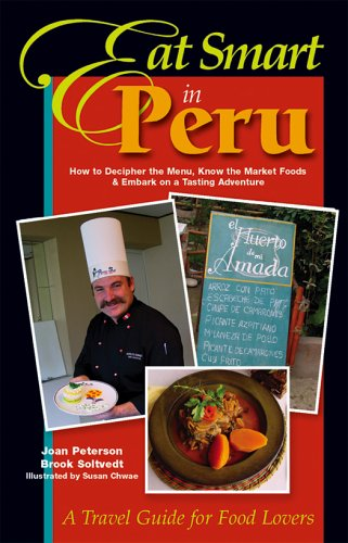 Eat Smart in Peru: How to Decipher the Menu, Know the Market Foods & Embark on a Tasting Adventure by Joan Peterson, Brook Soltvedt