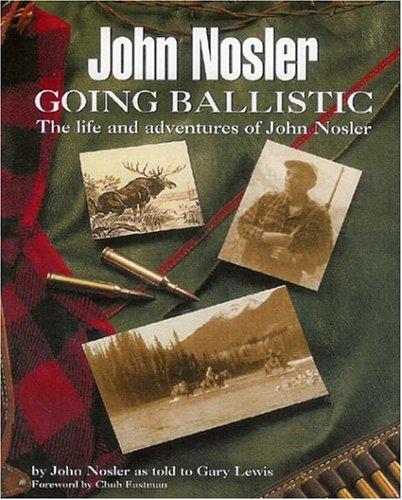 John Nosler Going Ballistic: The Life And Adventures Of John Nosler