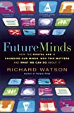 Richard Watson Future Minds: How The Digital Age is Changing Our Minds, Why This Matters and What We Can Do About It