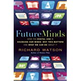 Future Minds: How The Digital Age is Changing Our Minds, Why This Matters and What We Can Do About Itby Richard Watson
