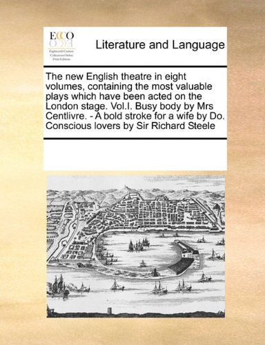 The new English theatre in eight volumes, containing the most valuable plays which have been acted on the London stage. Vol.I. Busy body by Mrs ... by Do. Conscious lovers by Sir Richard Steele