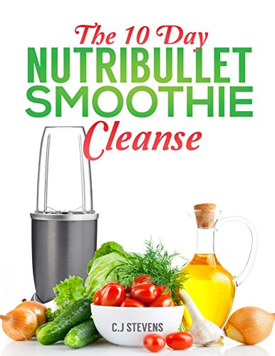 The 10 Day Nutribullet Smoothie cleanse: 3 smoothies a day to detox, revitalize and lose up to a pound a day by C.J Stevens