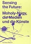 Sensing the Future: Moholy-Nagy, die...
