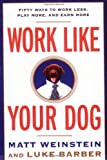 Work Like Your Dog: Fifty Ways to Work Less Play More and Earn More