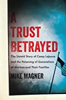 A Trust Betrayed: The Untold Story of Camp Lejeune and the Poisoning of Generations of Marines and Their Families (A Merloyd Lawrence Book)