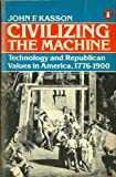 Civilizing the Machine: Technology and Republican Values in America, 1776-1900 (0140044159) by Kasson, John F.