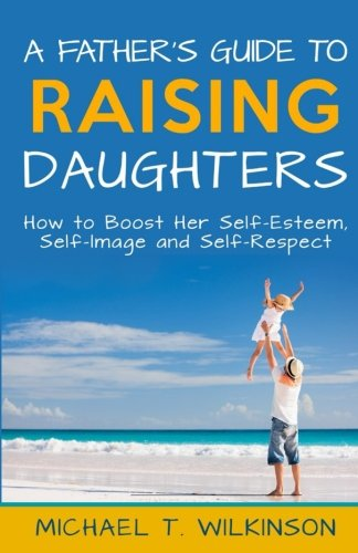 A Father's Guide to Raising Daughters: How to Boost Her Self-Esteem, Self-Image and Self-Respect