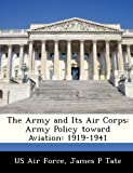 The Army and Its Air Corps: Army Policy toward Aviation: 1919-1941
