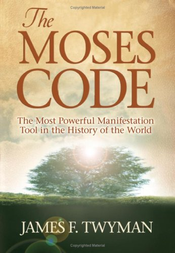 The Moses Code: The Most Powerful Manifestation Tool in the History of the World, JAMES F. TWYMAN