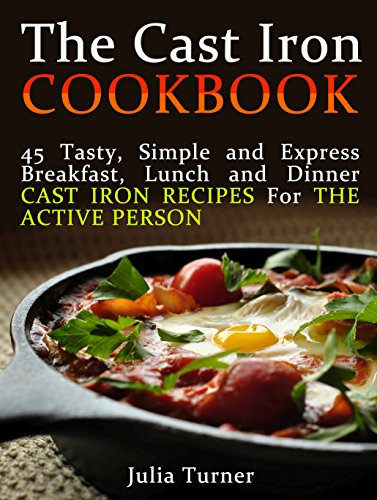 The Cast Iron Cookbook: 45 Tasty, Simple and Express Breakfast, Lunch and Dinner Cast Iron Recipes For the Active Person (The Cast Iron Cookbook, The cast ... for beginners, The cast iron way to cook) by Julia Turner
