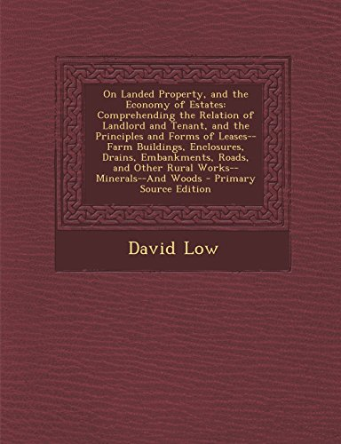 On Landed Property, and the Economy of Estates: Comprehending the Relation of Landlord and Tenant, and the Principles and Forms of Leases--Farm ... and Other Rural Works--Minerals--And Woods