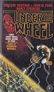 Under The Wheel: Three Short Novels by Gregory Benford, John M. Ford, Nancy Springer and Elizabeth Mitchell
