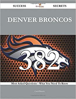 Denver Broncos 382 Success Secrets - 382 Most Asked Questions On Denver Broncos - What You Need To Know