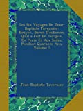 Les Six Voyages De Jean-Baptiste Tavernier: Ecuyer, Baron Daubonne, Quil a Fait En Turquie, En Perse Et Aux Indes, Pendant Quarante Ans, Volume 5 (French Edition)