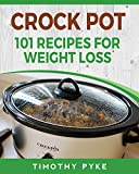 Crock Pot: 101 Recipes For Weight Loss (Timothy Pyke's Top Recipes for Rapid Weight Loss, Good Nutrition and Healthy Living)
