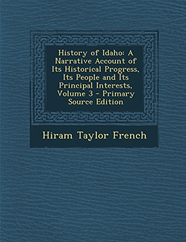 History of Idaho: A Narrative Account of Its Historical Progress, Its People and Its Principal Interests, Volume 3 - Primary Source Edit