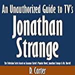 An Unauthorized Guide to TV's Jonathan Strange: The Television Series Based on Susanna Clarke's Popular Novel, Jonathan Strange & Mr. Norrell | D. Carter