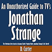 An Unauthorized Guide to TV's Jonathan Strange: The Television Series Based on Susanna Clarke's Popular Novel, Jonathan Strange & Mr. Norrell (       UNABRIDGED) by D. Carter Narrated by Tom McElroy