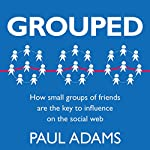 Grouped: How Small Groups of Friends are the Key to Influence on the Social Web | Paul Adams