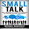 Small Talk: The Definitive Guide to Talking to Anyone in Any Situation Audiobook by Michael Wakefield Narrated by J.D. Zelman