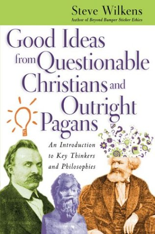 Good Ideas from Questionable Christians and Outright Pagans: An Introduction to Key Thinkers and Philosophies, Steve Wilkens