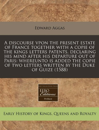 A discourse vpon the present estate of France together with a copie of the kings letters patents, declaring his mind after his departure out of Paris: ... letters written by the Duke of Guize (1588)