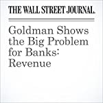 Goldman Shows the Big Problem for Banks: Revenue | Justin Baer,Peter Rudegeair
