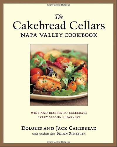 The Cakebread Cellars Napa Valley Cookbook: Wine and Recipes to Celebrate Every Season's Harvest by Dolores Cakebread, Brian Streater