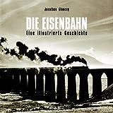Die Eisenbahn - Eine illustrierte Geschichte - Jonathan Glancey