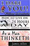The Wisdom of  William H. Danforth, James Allen  &  Arnold Bennett- Including: I Dare You! , As a Man Thinketh & How to Live on 24 Hours a Day