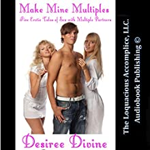 Make Mine Multiples: Five Erotic Tales of Sex with Multiple Partners (       UNABRIDGED) by Desiree Divine Narrated by Desiree Divine, Katt Kampbell