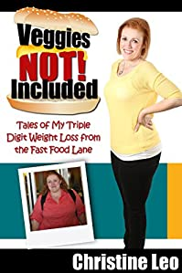 Veggies Not Included: Tales Of My Triple Digit Weight Loss From The Fast Food Lane by Christine Leo ebook deal
