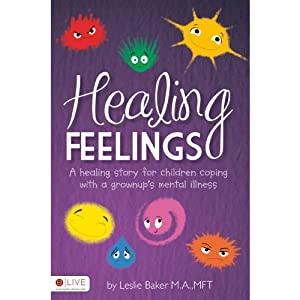 Healing Feelings: A Healing Story for Children Coping with a Grownup's Mental Illness | [Leslie Baker]