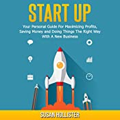 Startup: Your Personal Guide For Maximizing Profits, Saving Money and Doing Things The Right Way With A New Business   [Susan Hollister]