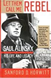 Let Them Call Me Rebel: Saul Alinsky: His Life and Legacy