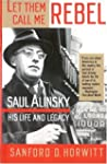 Let Them Call Me Rebel: Saul Alinsky:...