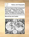 The true history of the conquest of Mexico, by Captain Bernal Diaz del Castillo, ... Written in the year 1568. Translated from the original Spanish, by Maurice Keatinge Esq. (1140948334) by Díaz del Castillo, Bernal