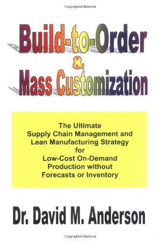 Build-to-Order & Mass Customization; The Ultimate Supply Chain Management and Lean Manufacturing Strategy for Low-Cost On-Demand Production without Forecasts or Inventory