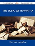 Henry W. Longfellow The Song of Hiawatha - The Original Classic Edition