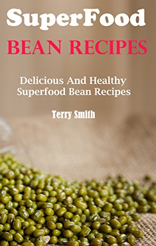 Superfood Bean Recipes: Delicious And Healthy Bean Recipes by Terry Smith