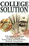 College Solution: A Roadmap to Selecting Your Best Strategy to Fund College And Retirement...without Going Broke