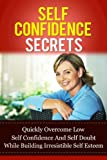 Self Confidence Secrets: Quickly Overcome Low Self-Confidence And Self-Doubt While Building Irresistible Self-Esteem (Love Yourself, Eliminate Depression, Beat Anxiety and Be Happy Series)
