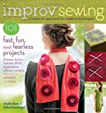 Improv Sewing: A Freeform Approach to Creative Techniques; 101 Fast, Fun, and Fearless Projects: Dresses, Tunics, Scarves, Skirts, Accessories, Pillows, Curtains, and More