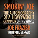 Smokin' Joe: The Autobiography of a Heavyweight Champion of the World, Smokin' Joe Frazier (       UNABRIDGED) by Joe Frazier, Phil Berger Narrated by Bill Andrew Quinn