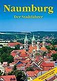 Naumburg - Der Stadtführer: Ein Führer durch die Domstadt