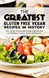 The Greatest Gluten Free Vegan Recipes In History: Easy, Mouth Watering and Healthy Vegan Recipes for Breakfasts, Lunches, Dinners and Desserts
