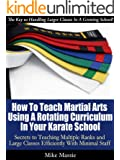 How To Teach Martial Arts Using A Rotating Curriculum In Your Karate School: Secrets to Teaching Multiple Ranks and Large Classes Efficiently With Minimal Staff