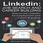 LinkedIn: Job Search and Career Building: How to Use LinkedIn for Employment and Career Branding | Michael Winicott