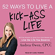52 Ways to Live a Kick-Ass Life: BS-Free Wisdom to Ignite Your Inner Badass and Live the Life You Deserve Audiobook by Andrea Owen Narrated by Carly Robins