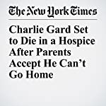 Charlie Gard Set to Die in a Hospice After Parents Accept He Can't Go Home | Dan Bilefsky